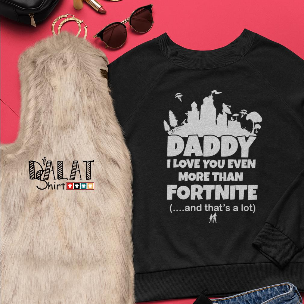 Daddy I love you even more than Fortnite and that's a lot Sweater