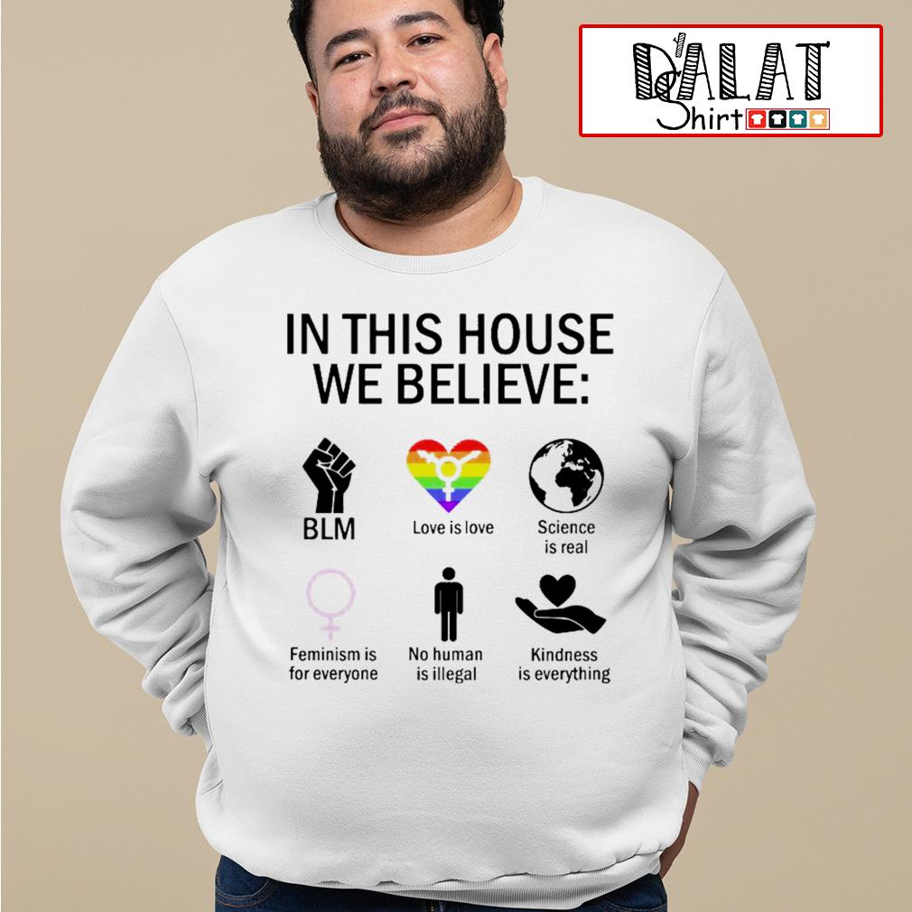 In this house we believe BLM love is love science is real feminism is for everyone no human is illegal kindness is everything Sweater