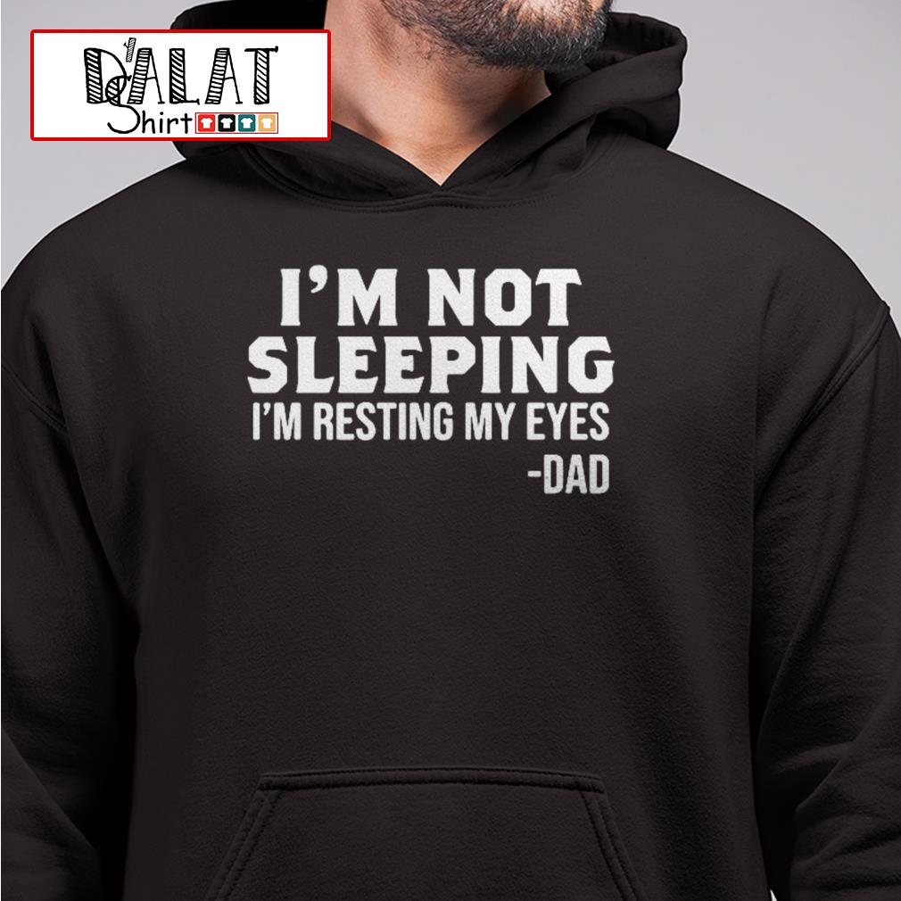 I'm not sleeping I'm resting my eyes dad Hoodie
