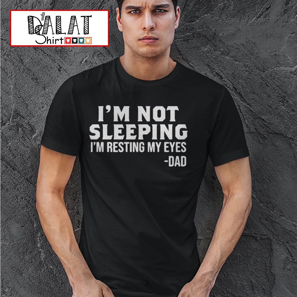 I'm not sleeping I'm resting my eyes dad shirt