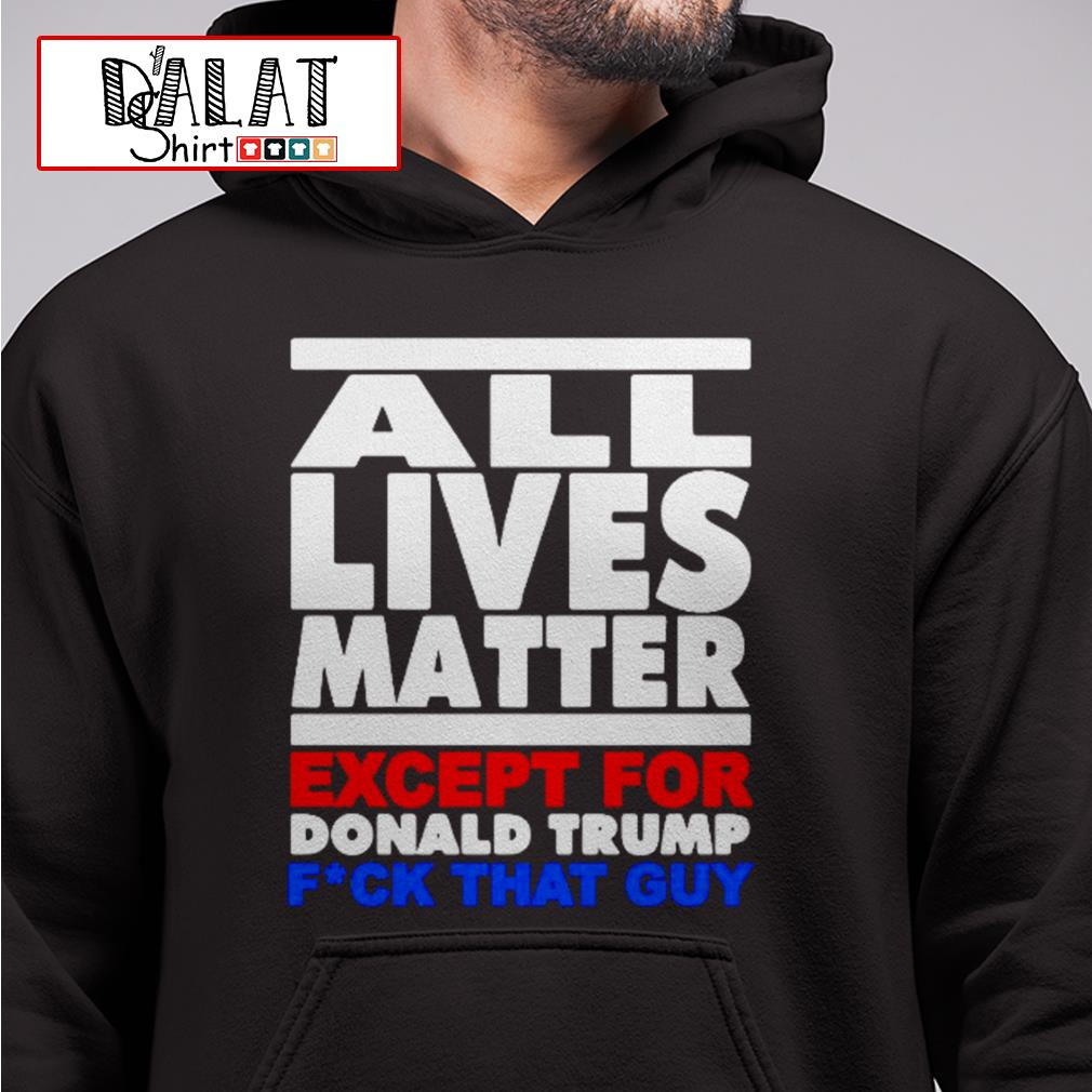 All lives matter except for Donald Trump fuck that guy Hoodie