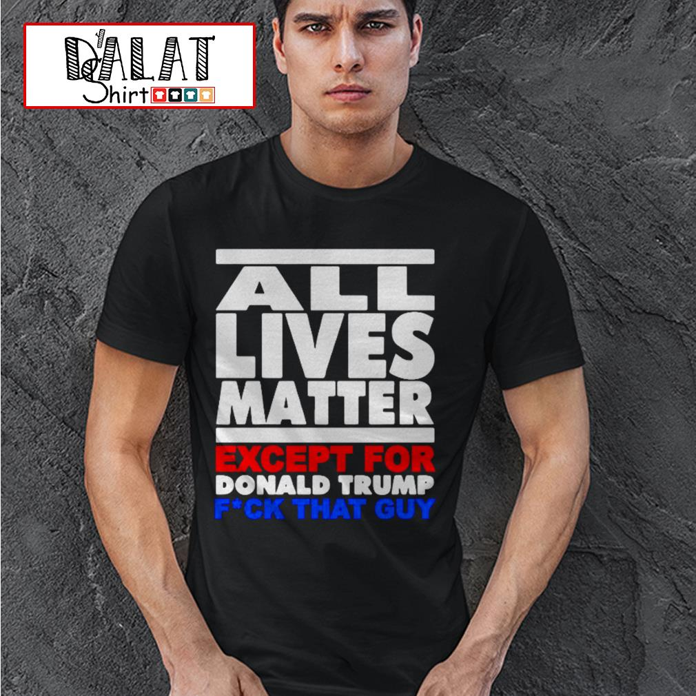 All lives matter except for Donald Trump fuck that guy shirt