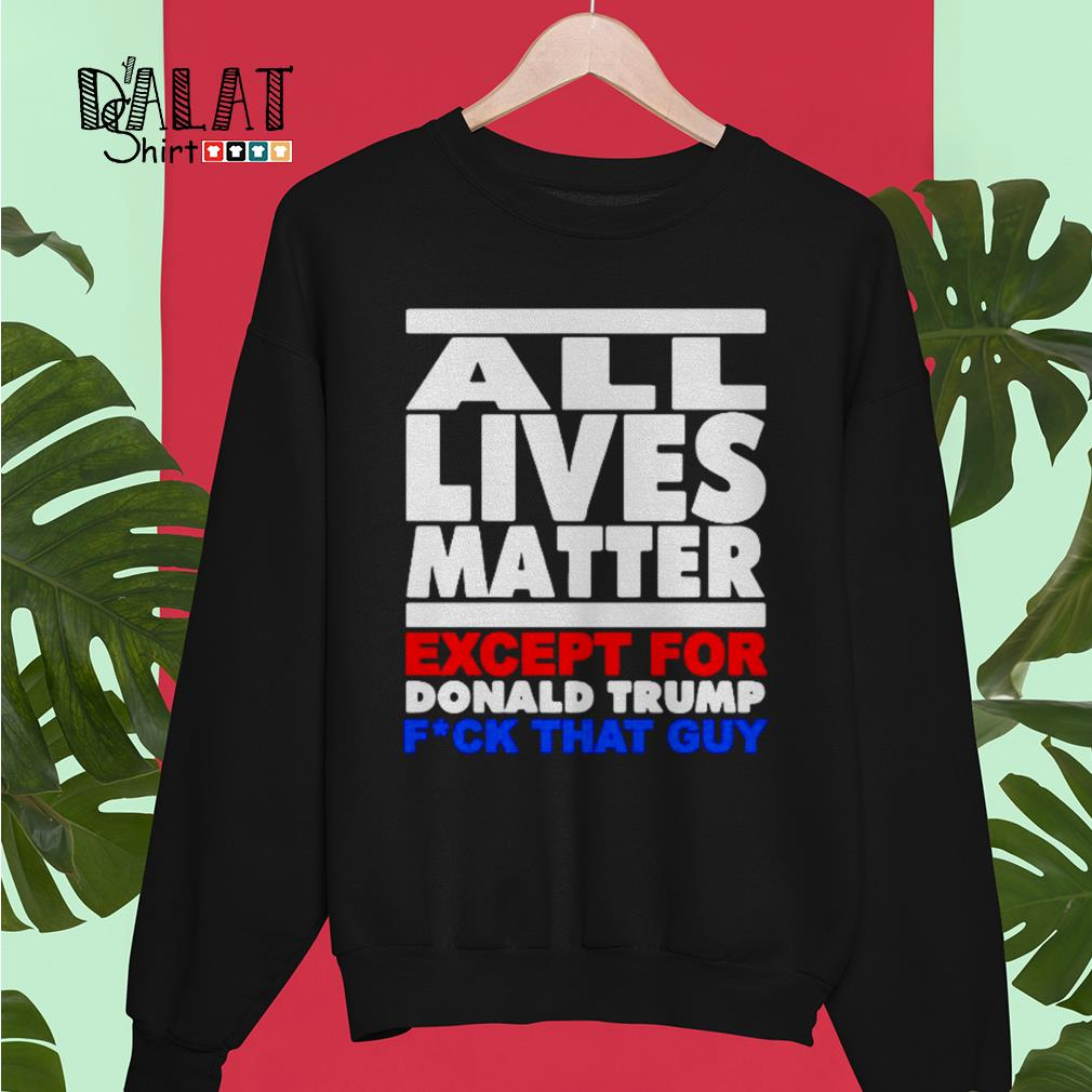 All lives matter except for Donald Trump fuck that guy Sweater