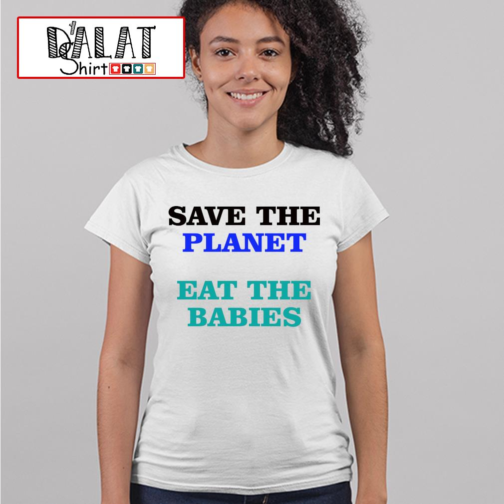 Save the palnet eat the babies s ladies-tee