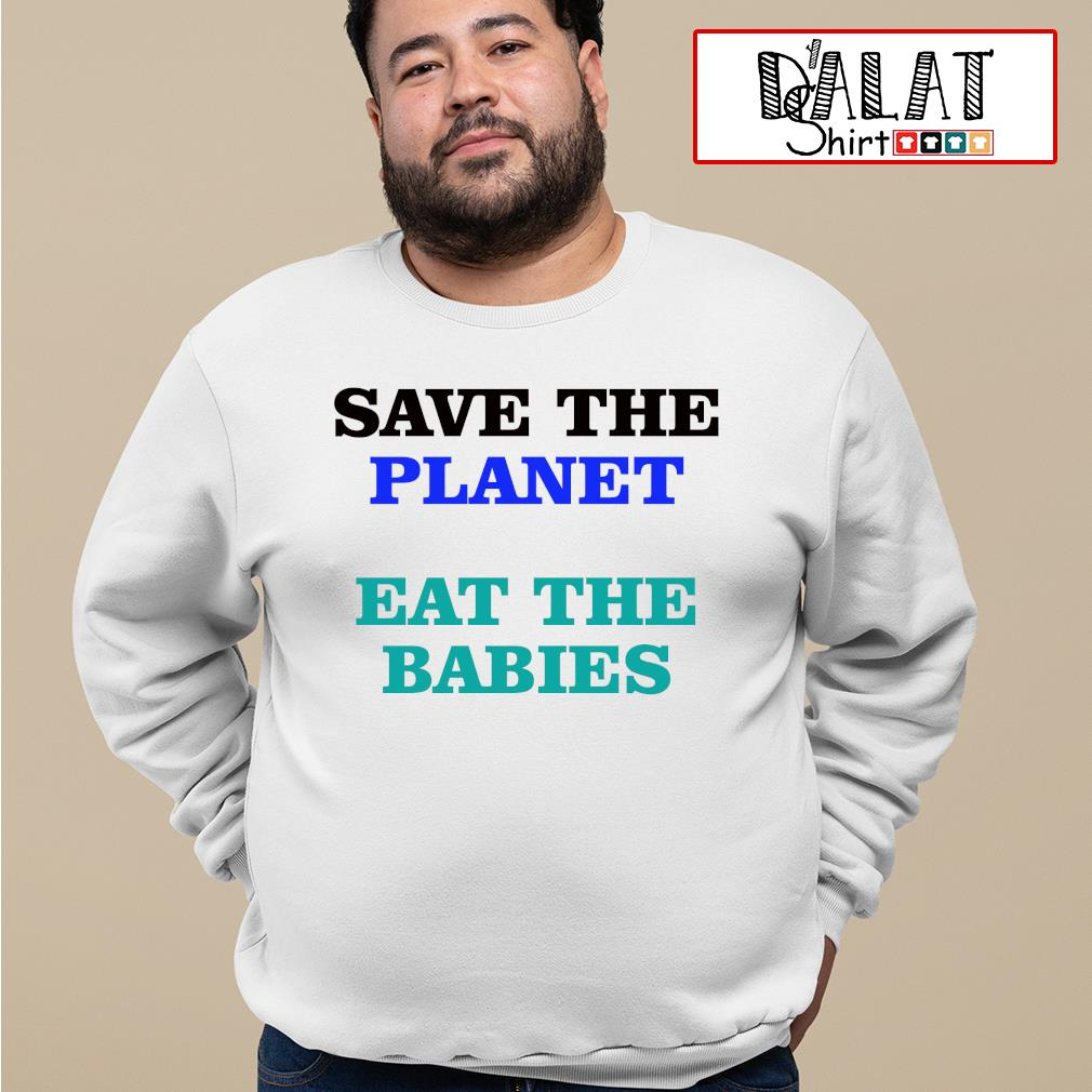 Save the palnet eat the babies s sweater