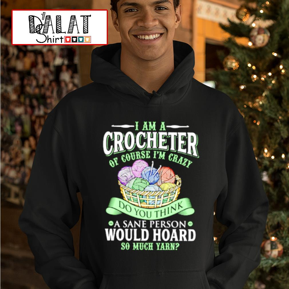 I am a crocheter of course i'm crazy do you think a sane person would hoard so much yarn shirt MF hoodie