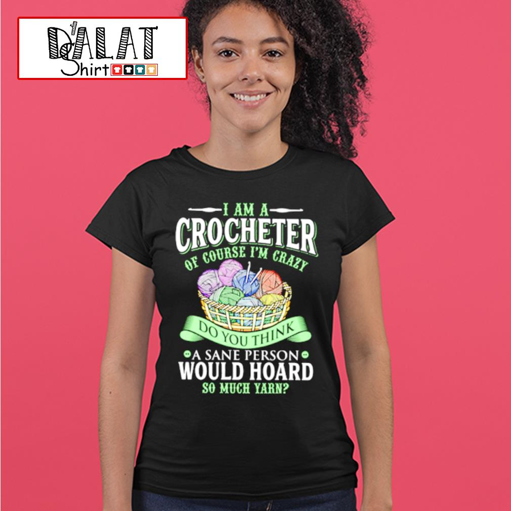 I am a crocheter of course i'm crazy do you think a sane person would hoard so much yarn shirt MF ladies-tee