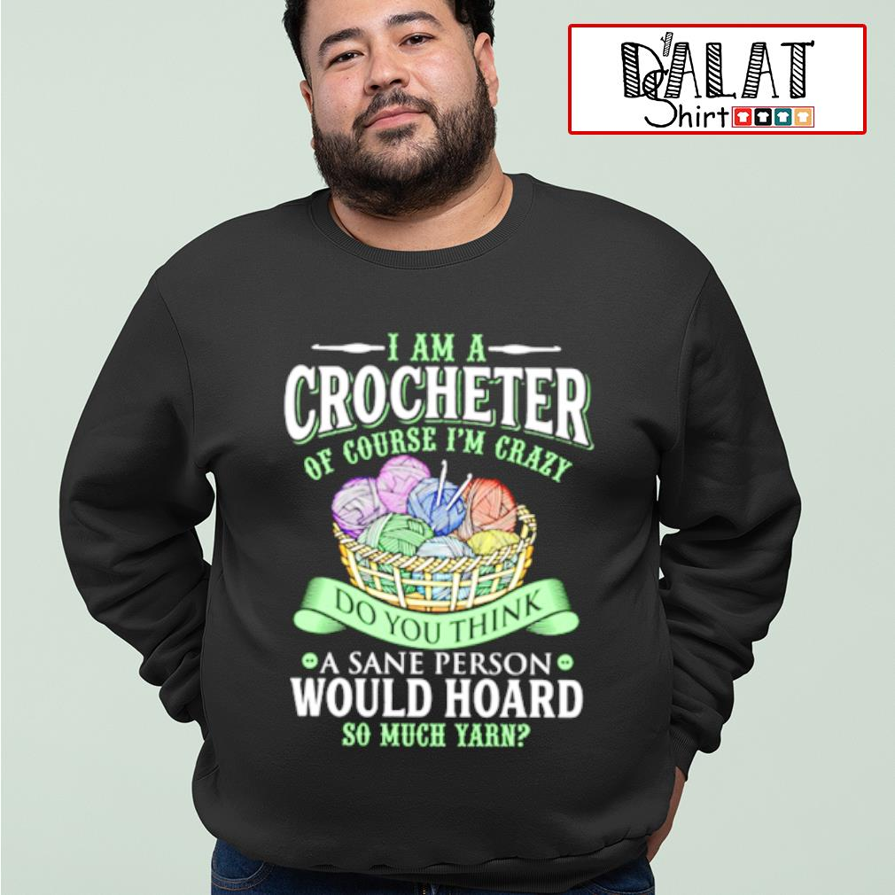 I am a crocheter of course i'm crazy do you think a sane person would hoard so much yarn shirt MF sweater
