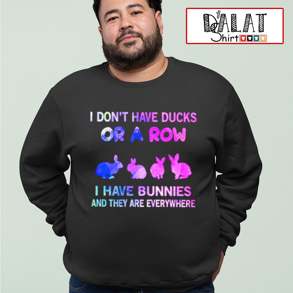 I don't have Ducks or a Row I have Bunnies and they are everywhere shirt MF sweater