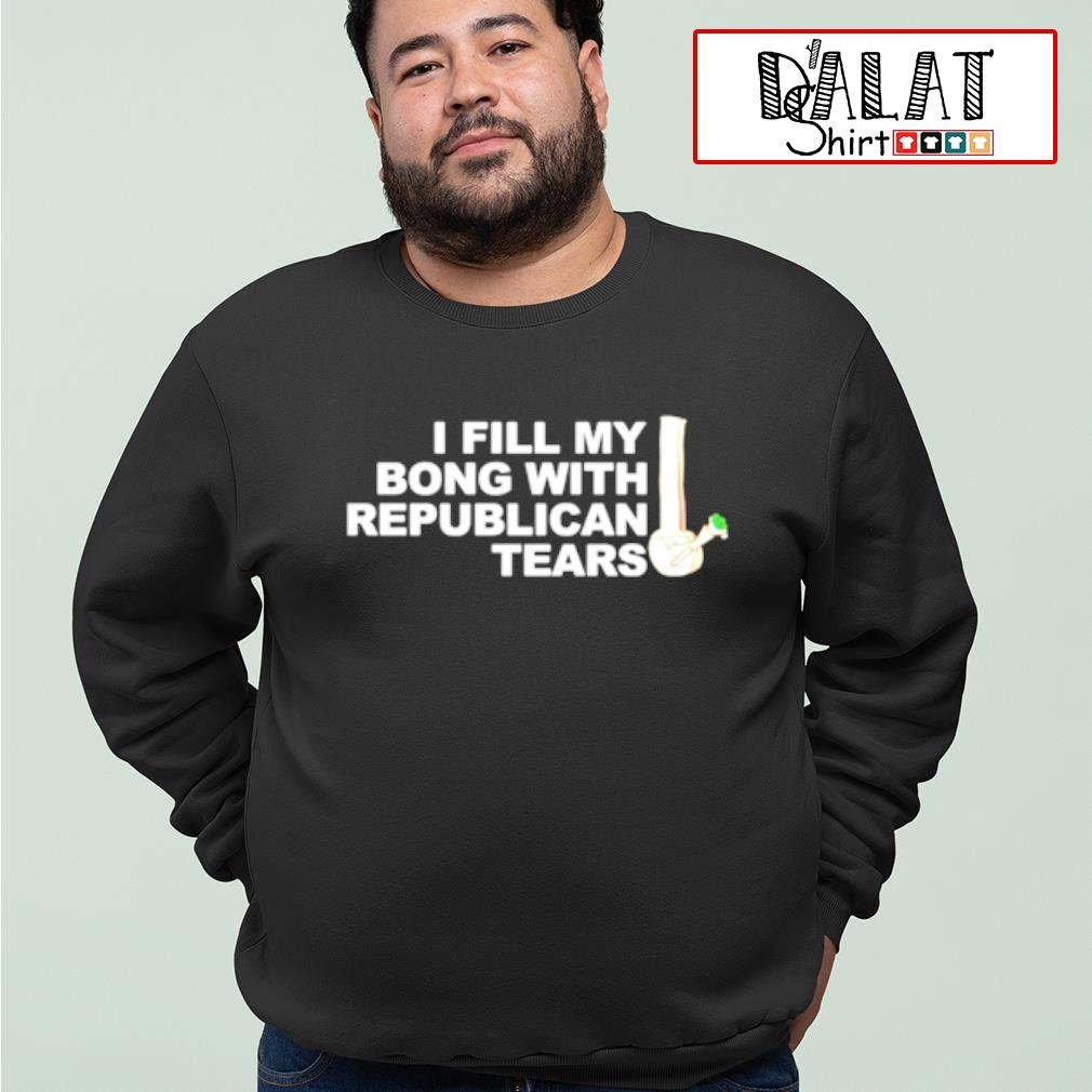 I fill my bong with republican tears shirt MF sweater