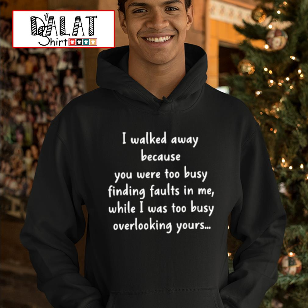 I walked away because you were too busy finding faults in me shirt MF hoodie