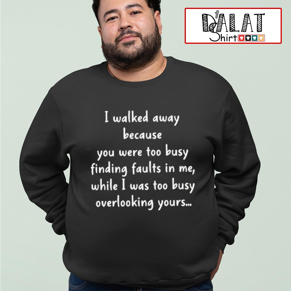 I walked away because you were too busy finding faults in me shirt MF sweater
