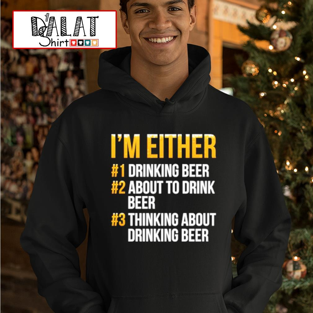 I'm either drinking beer about to be drinking beer shirt MF hoodie