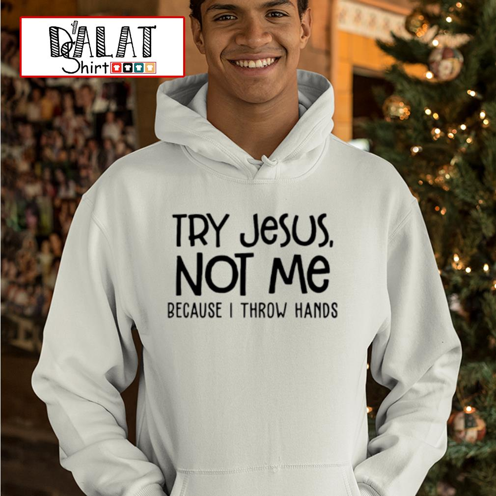 Try Jesus not me because I throw hands shirt MF hoodie