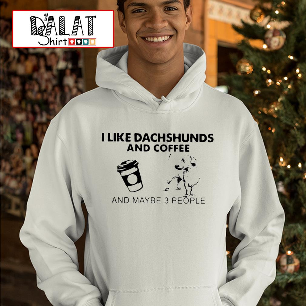 I like Dachshunds and coffee and maybe 3 people s hoodie