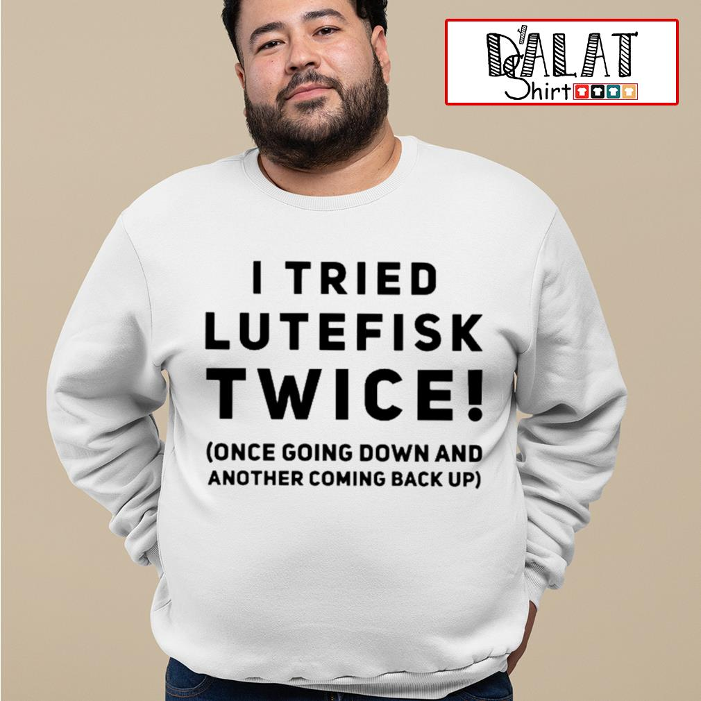 I tried lutefisk twice once going down and another coming back up s sweater