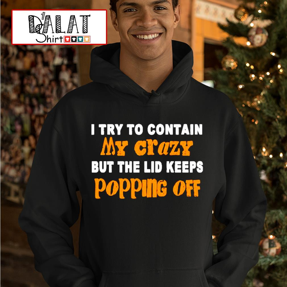 Official I try to contain my crazy but the lid keeps popping off s hoodie