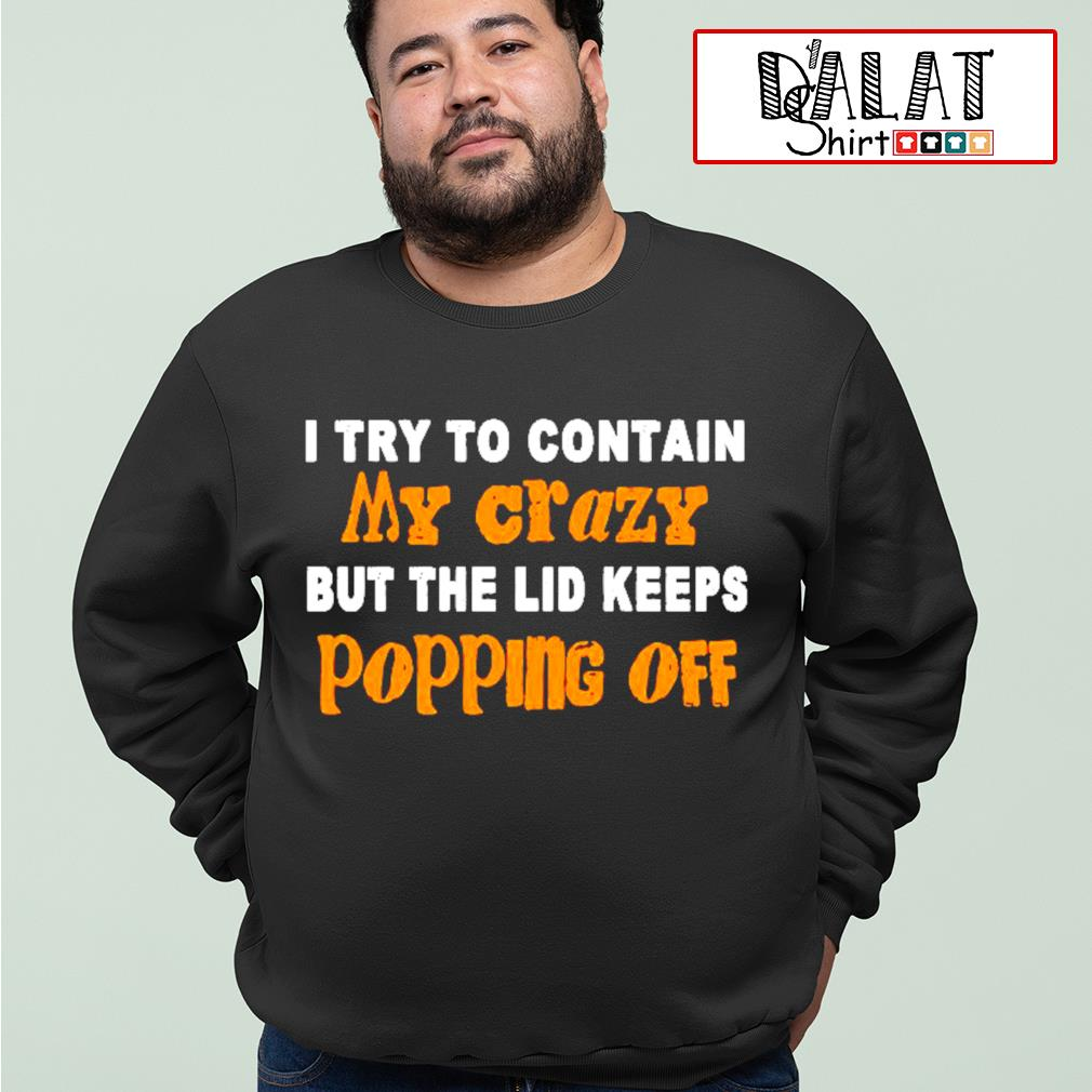 Official I try to contain my crazy but the lid keeps popping off s sweater