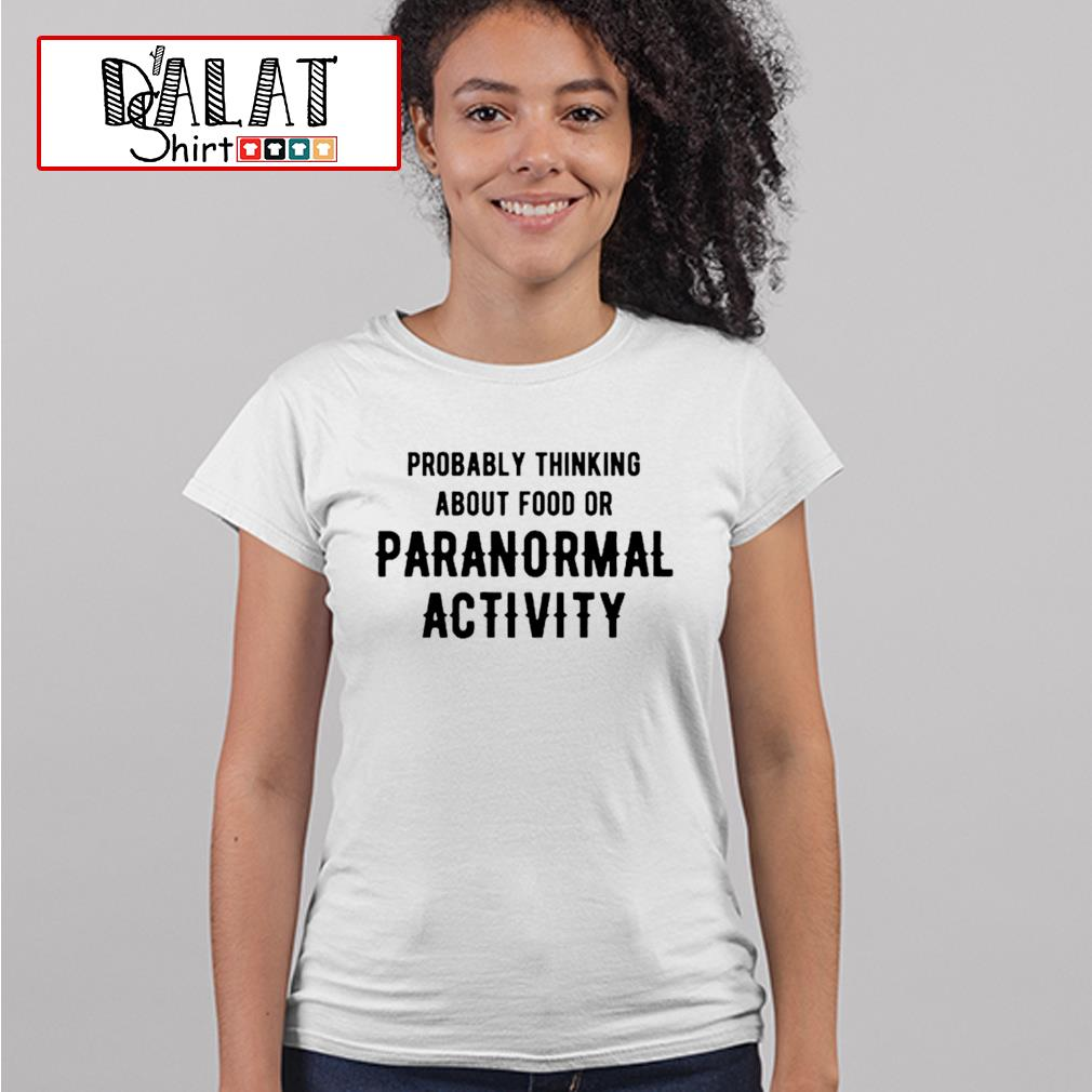 Probably thinking about food or paranormal activity s ladies-tee