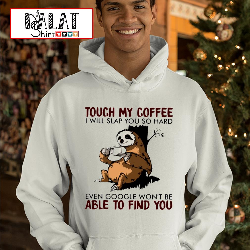 Sloth touch my coffee I will slap you so hard even google won't be able to find you s hoodie
