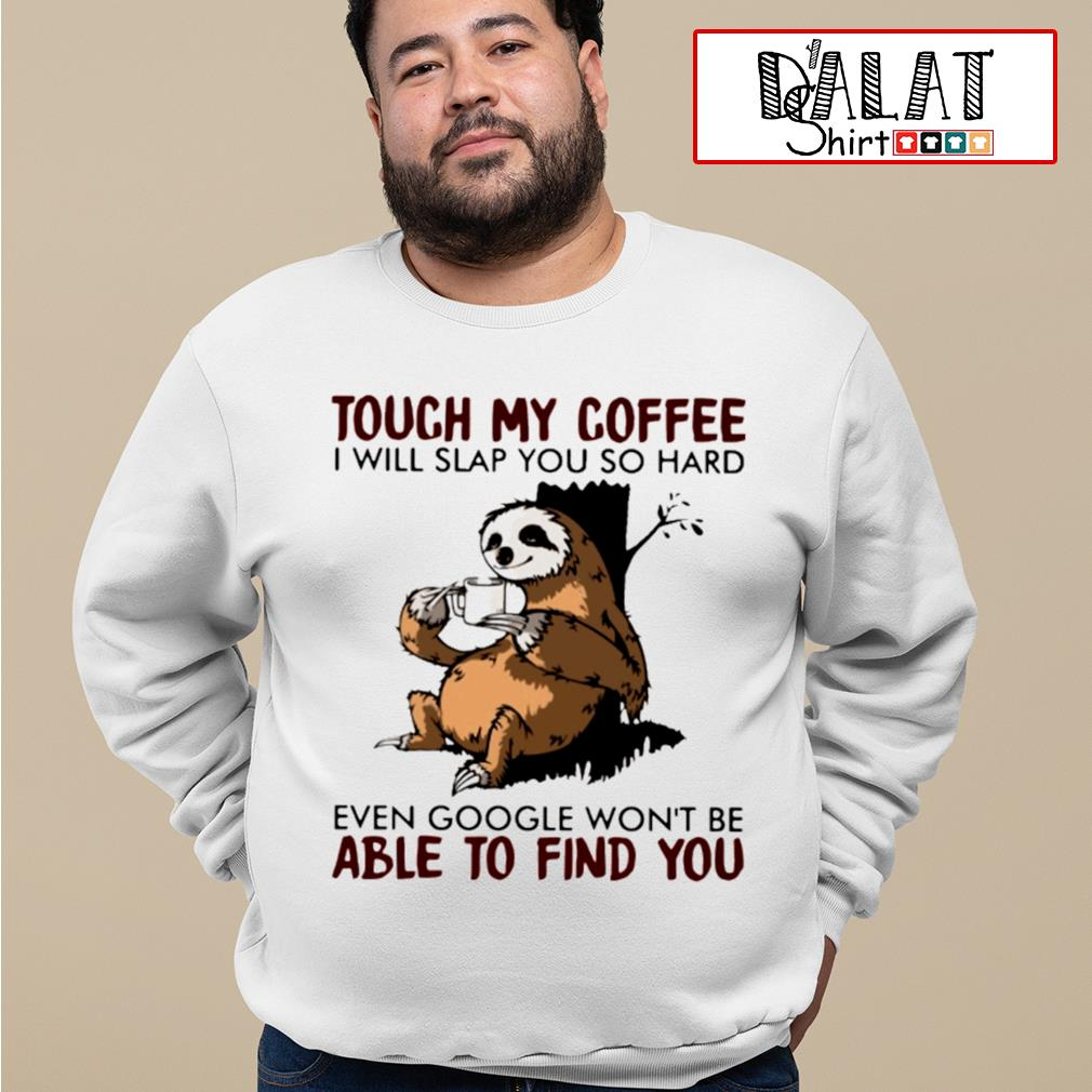 Sloth touch my coffee I will slap you so hard even google won't be able to find you s sweater