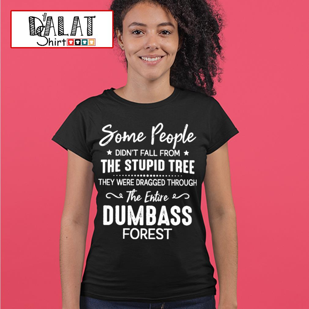 Some people didn't fall from the stupid tree they were dragged through the entire dumbass forest s ladies-tee
