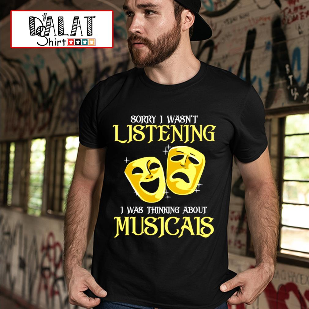 Sorry I wasn't listening I was thinking about Musicals shirt