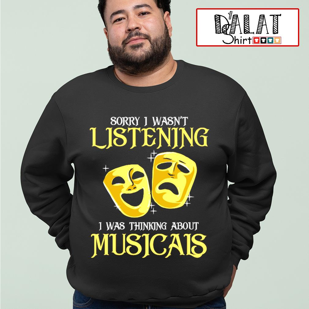 Sorry I wasn't listening I was thinking about Musicals s sweater