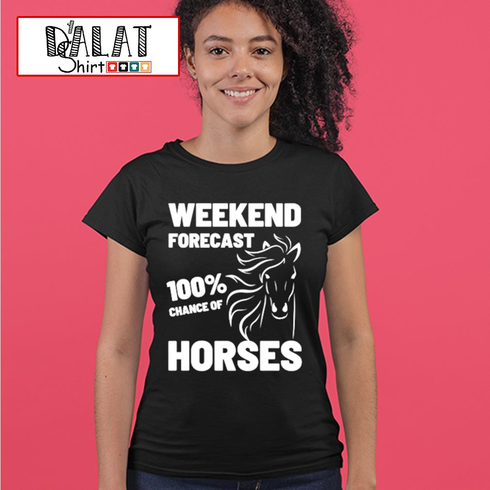 Weekend forecast 100% chance of Horses s ladies-tee