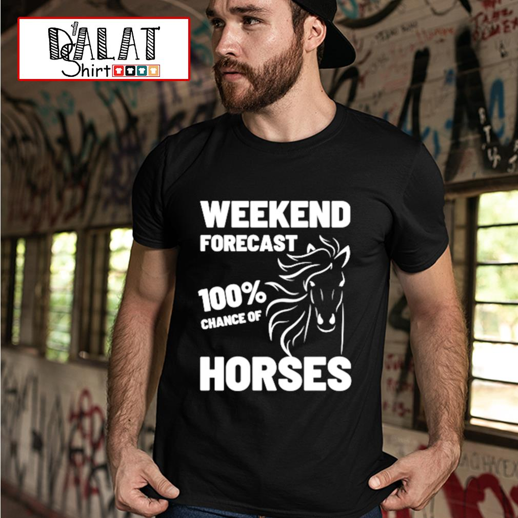 Weekend forecast 100% chance of Horses shirt