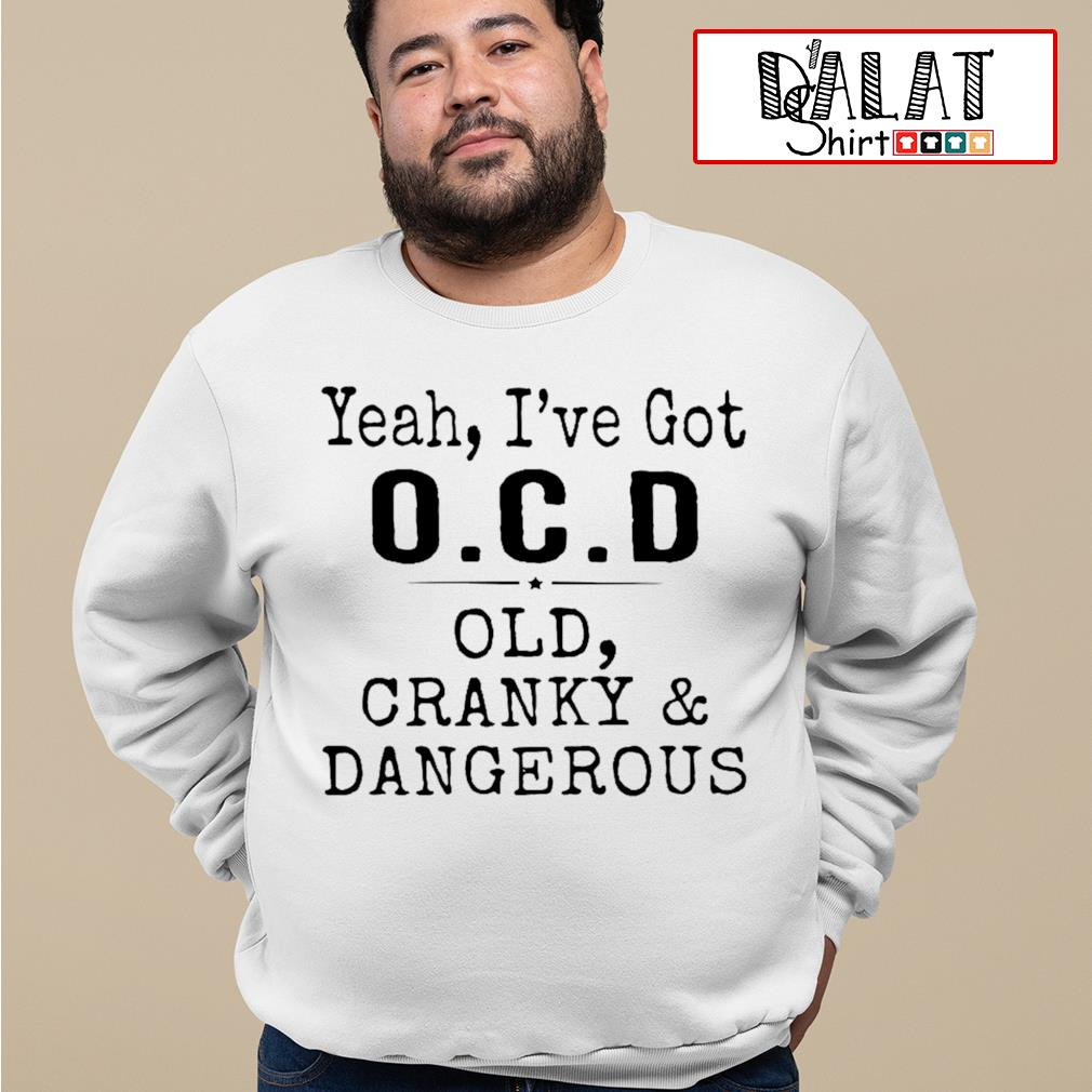 Yeah I've got OCD old cranky and dangerous s sweater